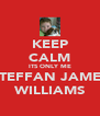 KEEP CALM ITS ONLY ME STEFFAN JAMES WILLIAMS - Personalised Poster A4 size