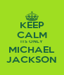 KEEP CALM ITS ONLY MICHAEL JACKSON - Personalised Poster A4 size