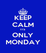 KEEP CALM ITS ONLY MONDAY - Personalised Poster A4 size