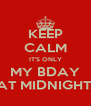 KEEP CALM IT'S ONLY MY BDAY AT MIDNIGHT  - Personalised Poster A4 size