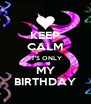 KEEP CALM IT'S ONLY MY BIRTHDAY - Personalised Poster A4 size