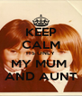 KEEP CALM ITS ONLY MY MUM  AND AUNT - Personalised Poster A4 size