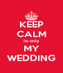 KEEP CALM its only MY WEDDING - Personalised Poster A4 size