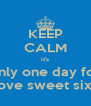 KEEP CALM it's only one day for the love sweet sixteen - Personalised Poster A4 size