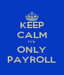 KEEP CALM ITS ONLY PAYROLL - Personalised Poster A4 size
