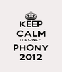 KEEP CALM ITS ONLY PHONY 2012 - Personalised Poster A4 size