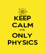 KEEP CALM ITS ONLY PHYSICS - Personalised Poster A4 size