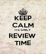 KEEP CALM ITS ONLY REVIEW  TIME - Personalised Poster A4 size