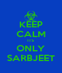 KEEP CALM ITS ONLY SARBJEET - Personalised Poster A4 size