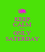 KEEP CALM ITS ONLY SATERDAY - Personalised Poster A4 size