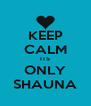 KEEP CALM ITS ONLY SHAUNA - Personalised Poster A4 size