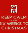 KEEP CALM ITS ONLY SIX WEEKS TO CHRISTMAS - Personalised Poster A4 size