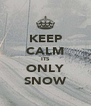 KEEP CALM ITS ONLY SNOW - Personalised Poster A4 size