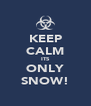 KEEP CALM ITS ONLY SNOW! - Personalised Poster A4 size