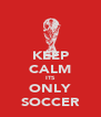 KEEP CALM ITS ONLY SOCCER - Personalised Poster A4 size