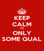 KEEP CALM ITS ONLY SOME QUAL - Personalised Poster A4 size