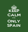 KEEP CALM ITS ONLY SPAIN - Personalised Poster A4 size