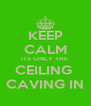 KEEP CALM ITS ONLY THE  CEILING  CAVING IN - Personalised Poster A4 size