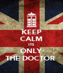 KEEP CALM ITS ONLY THE DOCTOR  - Personalised Poster A4 size