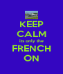 KEEP CALM its only the FRENCH ON - Personalised Poster A4 size