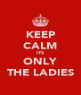 KEEP CALM ITS ONLY THE LADIES - Personalised Poster A4 size