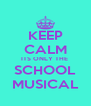 KEEP CALM ITS ONLY THE  SCHOOL MUSICAL - Personalised Poster A4 size