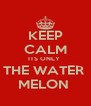 KEEP CALM ITS ONLY  THE WATER  MELON  - Personalised Poster A4 size