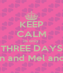 KEEP CALM its only  THREE DAYS until Karyn and Mel and Married  - Personalised Poster A4 size