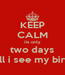 KEEP CALM its only two days till i see my bird - Personalised Poster A4 size