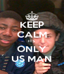 KEEP CALM ITS ONLY US MAN - Personalised Poster A4 size