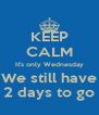 KEEP CALM It's only Wednesday We still have 2 days to go - Personalised Poster A4 size
