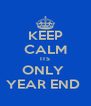 KEEP CALM ITS ONLY  YEAR END  - Personalised Poster A4 size