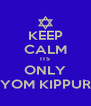 KEEP CALM ITS ONLY YOM KIPPUR - Personalised Poster A4 size
