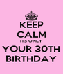 KEEP CALM ITS ONLY YOUR 30TH BIRTHDAY - Personalised Poster A4 size