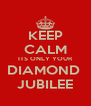KEEP CALM ITS ONLY YOUR DIAMOND  JUBILEE - Personalised Poster A4 size