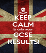 KEEP CALM its only your GCSE  RESULTS! - Personalised Poster A4 size