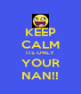 KEEP CALM ITS ONLY YOUR NAN!! - Personalised Poster A4 size
