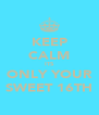 KEEP CALM ITS ONLY YOUR SWEET 16TH - Personalised Poster A4 size