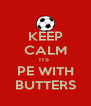 KEEP CALM ITS  PE WITH BUTTERS - Personalised Poster A4 size