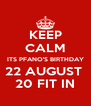 KEEP CALM ITS PFANO'S BIRTHDAY 22 AUGUST  20 FIT IN - Personalised Poster A4 size