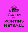 KEEP CALM ITS PONTINS NETBALL - Personalised Poster A4 size