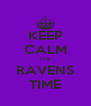 KEEP CALM ITS RAVENS TIME - Personalised Poster A4 size