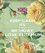 KEEP CALM ITS REJOICE BIRTHDAY I LOVE YOU MUM - Personalised Poster A4 size