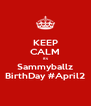 KEEP CALM its Sammyballz BirthDay #April2 - Personalised Poster A4 size