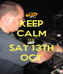 KEEP CALM ITS SAT 13TH OCT - Personalised Poster A4 size
