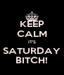 KEEP CALM IT'S SATURDAY BITCH! - Personalised Poster A4 size