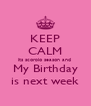 KEEP CALM its scorpio season and  My Birthday is next week - Personalised Poster A4 size