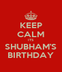 KEEP CALM ITS SHUBHAM'S BIRTHDAY - Personalised Poster A4 size