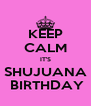 KEEP CALM IT'S SHUJUANA  BIRTHDAY - Personalised Poster A4 size