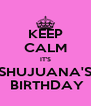 KEEP CALM IT'S SHUJUANA'S  BIRTHDAY - Personalised Poster A4 size